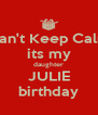 Can't Keep Calm its my daughter JULIE birthday - Personalised Poster A4 size