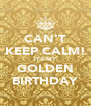 CAN'T KEEP CALM! IT'S MY GOLDEN BIRTHDAY - Personalised Poster A4 size