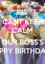 CANT KEEP CALM ITS OUR BOSS'S HAPPY BIRTHDAY!  - Personalised Poster A4 size