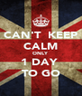 CAN'T  KEEP CALM ONLY 1 DAY  TO GO - Personalised Poster A4 size
