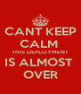 CANT KEEP CALM  THIS DEPLOYMENT IS ALMOST  OVER - Personalised Poster A4 size