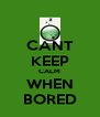 CANT KEEP CALM WHEN BORED - Personalised Poster A4 size