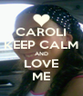 CAROLI KEEP CALM AND LOVE ME - Personalised Poster A4 size