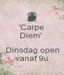'Carpe Diem'    Dinsdag open  vanaf 9u. - Personalised Poster A4 size