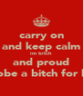 carry on and keep calm im bitch and proud tobe a bitch for lif - Personalised Poster A4 size