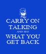 CARRY ON TALKING AND SEE WHAT YOU GET BACK - Personalised Poster A4 size