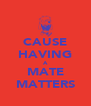 CAUSE HAVING A MATE MATTERS - Personalised Poster A4 size