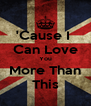 'Cause I  Can Love You More Than This - Personalised Poster A4 size