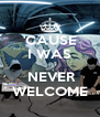 'CAUSE I WAS   NEVER WELCOME - Personalised Poster A4 size