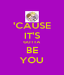 'CAUSE IT'S GOTTA BE YOU - Personalised Poster A4 size