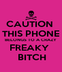 CAUTION  THIS PHONE BELONGS TO A CRAZY FREAKY   BITCH - Personalised Poster A4 size