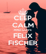 CEEP CALM AND LOVE FELIX FISCHER - Personalised Poster A4 size