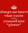 challenge me knowing what you're getting yourself into *please* - Personalised Poster A4 size
