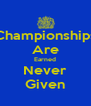 Championships Are Earned Never Given - Personalised Poster A4 size