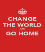 CHANGE THE WORLD OR GO HOME  - Personalised Poster A4 size