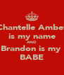 Chantelle Amber is my name AND Brandon is my  BABE - Personalised Poster A4 size