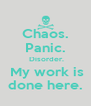 Chaos. Panic.  Disorder.  My work is done here. - Personalised Poster A4 size