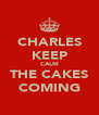 CHARLES KEEP CALM THE CAKES COMING - Personalised Poster A4 size
