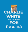 CHARLIE  WHITE  LOVE YOU FOR EVA <3 - Personalised Poster A4 size