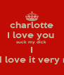 charlotte I love you  suck my dick  I would love it very much  - Personalised Poster A4 size
