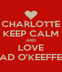 CHARLOTTE KEEP CALM AND LOVE AD O'KEEFFE - Personalised Poster A4 size