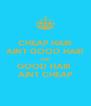 CHEAP HAIR AINT GOOD HAIR AND GOOD HAIR  AINT CHEAP - Personalised Poster A4 size