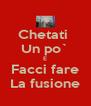 Chetati  Un po` E Facci fare La fusione - Personalised Poster A4 size