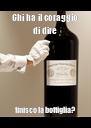 Chi ha il coraggio di dire finisco la bottiglia? - Personalised Poster A4 size