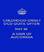 CHILDHOOD-ONSET OCD QUITE OFTEN  MAY BE  A SIGN OF AUCORIGIA - Personalised Poster A4 size