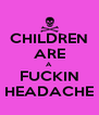 CHILDREN ARE A FUCKIN HEADACHE - Personalised Poster A4 size