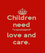Children  need  *consistent*  love and  care.  - Personalised Poster A4 size