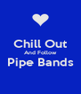 Chill Out And Follow Pipe Bands  - Personalised Poster A4 size