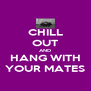 CHILL OUT AND HANG WITH YOUR MATES - Personalised Poster A4 size