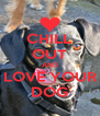 CHILL OUT AND LOVE YOUR DOG - Personalised Poster A4 size