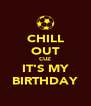 CHILL OUT CUZ IT'S MY BIRTHDAY - Personalised Poster A4 size