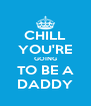 CHILL YOU'RE GOING TO BE A DADDY - Personalised Poster A4 size