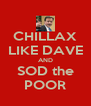 CHILLAX LIKE DAVE AND SOD the POOR - Personalised Poster A4 size