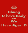Chirag U have Body Than We Have Jigar :D - Personalised Poster A4 size