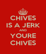 CHIVES IS A JERK AND YOURE CHIVES - Personalised Poster A4 size