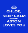 CHLOE, KEEP CALM BECAUSE  ASTON LOVES YOU - Personalised Poster A4 size