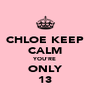 CHLOE KEEP CALM YOU'RE ONLY 13 - Personalised Poster A4 size