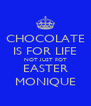 CHOCOLATE IS FOR LIFE NOT JUST FOT EASTER MONIQUE - Personalised Poster A4 size