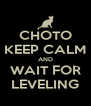 CHOTO KEEP CALM AND WAIT FOR LEVELING - Personalised Poster A4 size