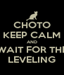CHOTO KEEP CALM AND WAIT FOR THE LEVELING - Personalised Poster A4 size