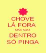 CHOVE LÁ FORA  MAS AQUI DENTRO SÓ PINGA - Personalised Poster A4 size