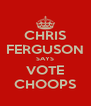 CHRIS FERGUSON SAYS VOTE CHOOPS - Personalised Poster A4 size
