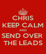 CHRIS KEEP CALM AND SEND OVER  THE LEADS - Personalised Poster A4 size