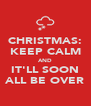 CHRISTMAS: KEEP CALM AND IT'LL SOON ALL BE OVER - Personalised Poster A4 size