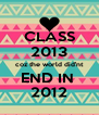 CLASS 2013 coz the world did'nt END IN  2012 - Personalised Poster A4 size