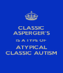 CLASSIC ASPERGER'S IS A TYPE OF ATYPICAL CLASSIC AUTISM - Personalised Poster A4 size